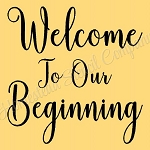 ITEM 8512- Welcome TO Our Beginning  -Reusable Sign Stencils-  Reusable Stencil- Wedding Stencil