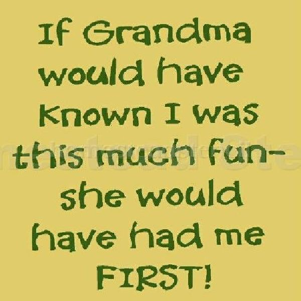 If Grandma had known I was this much fun
