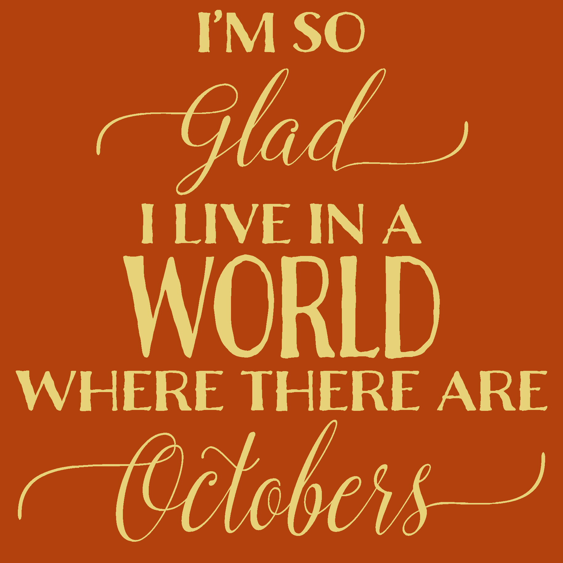 I'm so glad I live In a world were there are Octobers