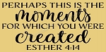 Perhaps this is the moments for which you were created Esther 4:14