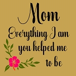 Mom Everything I am you helped me to be
