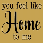 You feel like Home to me