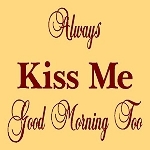 Always Kiss Me Good Morning Too
