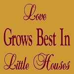 Love Grows Best in Little Houses