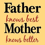 Father Knows best, Mother Knows Better