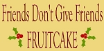 Friends Don't Give Friends Fruitcake