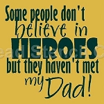 Some People Don't Believe in Hero's But They Haven't Met My Dad