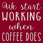 We Start Working When Coffee Does