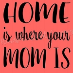 Home is Where You Mom IS
