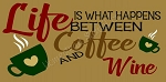 Life Is What happens Between Life And Coffee And Wine