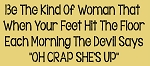 Be the kind of women that when your feet hit the floor - oh crap she's up