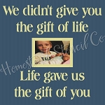 We Didn't Give You The Gift Of Life, Life Gave Us The Gift Of You