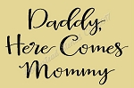 PRIMITIVE STENCIL ITEM #7829- Daddy Here Comes Mommy