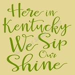 Here In Kentucky We Sip On Shine