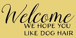 Welcome We Hope You Like Dog Hair