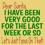 Dear Santa , I have been very good for the last week of so