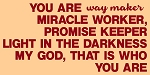 You are way maker miracle worker promise keeper