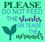Please Do not feed the sharks or tease the mermaids