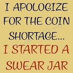I apologize for the coin shortage I started a swear Jar