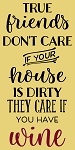 True friends don't care if your house is dirty they only care if you have wine
