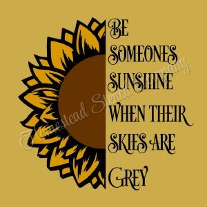 Be Someones Sunshine When Their Skies are Grey - Sunflower